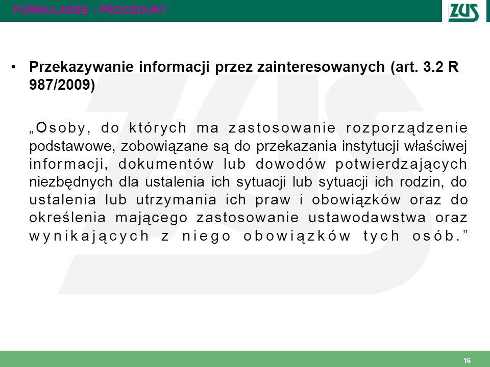 16 FORMULARZE - PROCEDURY Przekazywanie informacji przez zainteresowanych (art. 3.2 R 987/2009) Osoby, do których ma zastosowanie rozporządzenie podst
