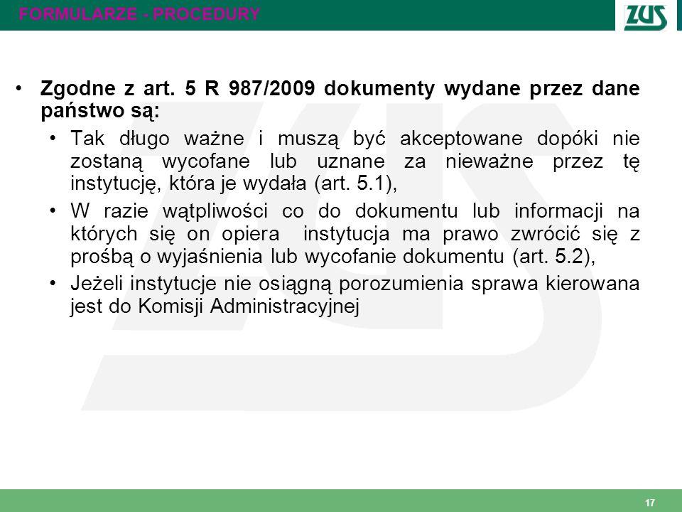 17 FORMULARZE - PROCEDURY Zgodne z art. 5 R 987/2009 dokumenty wydane przez dane państwo są: Tak długo ważne i muszą być akceptowane dopóki nie zostan