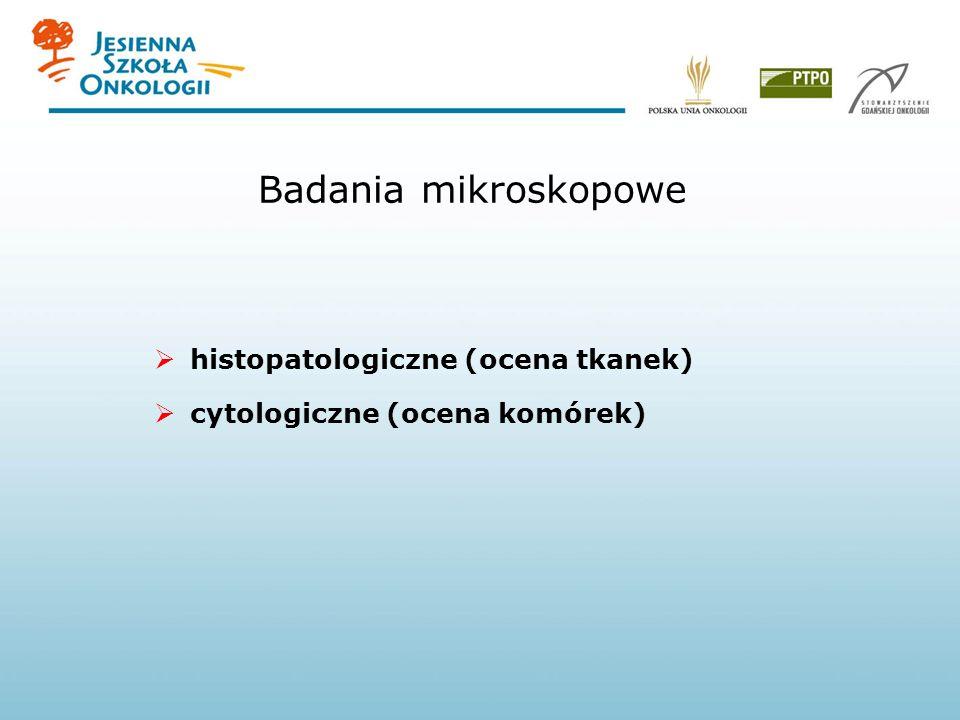 Badania mikroskopowe histopatologiczne (ocena tkanek) cytologiczne (ocena komórek)
