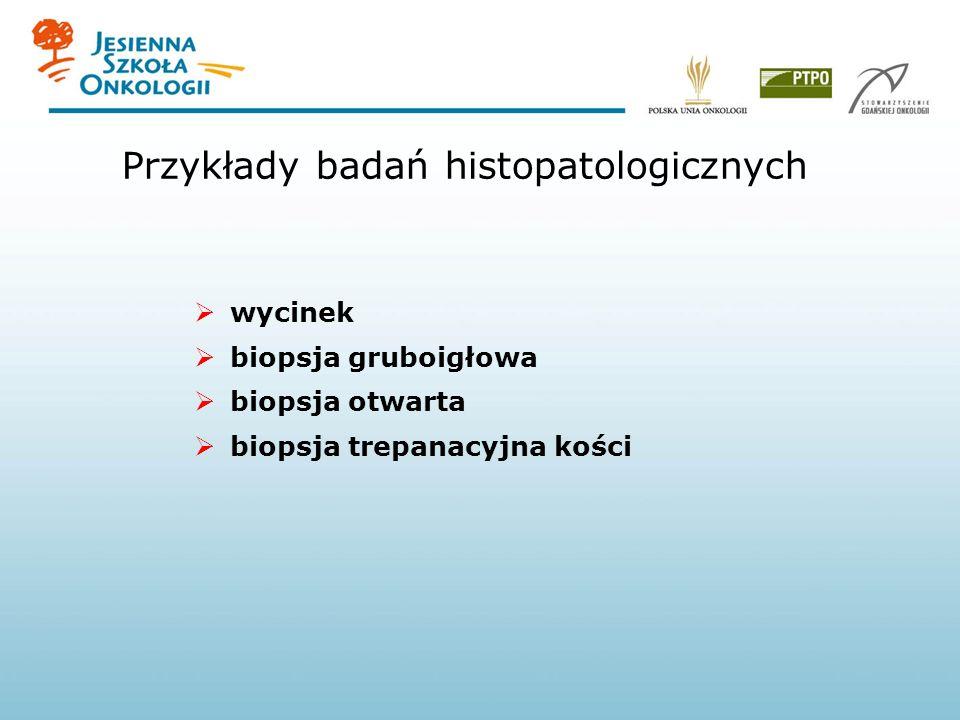 Przykłady badań histopatologicznych wycinek biopsja gruboigłowa biopsja otwarta biopsja trepanacyjna kości