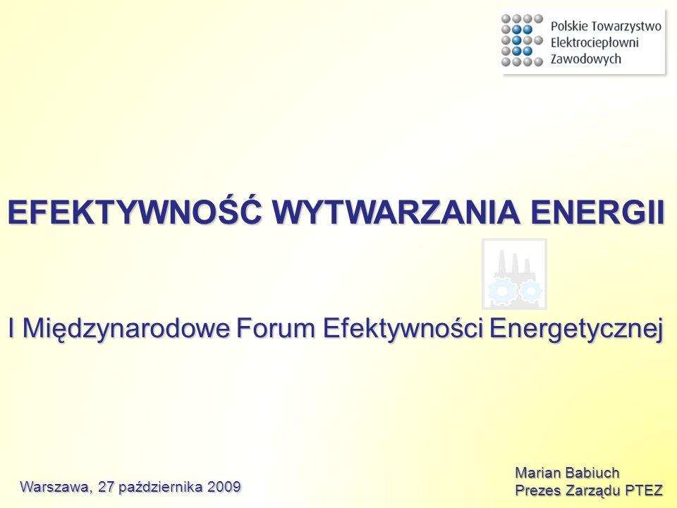 EFEKTYWNOŚĆ WYTWARZANIA ENERGII I Międzynarodowe Forum Efektywności Energetycznej Marian Babiuch Prezes Zarządu PTEZ Warszawa, 27 października 2009