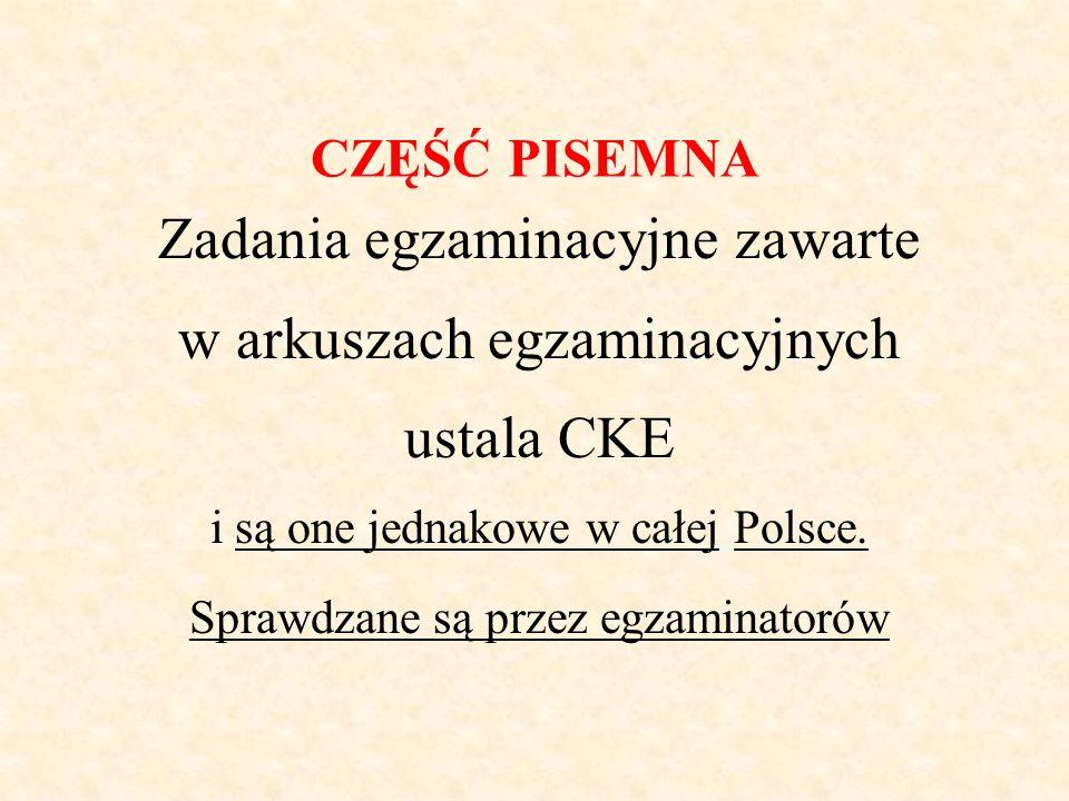 CZĘŚĆ PISEMNA Zadania egzaminacyjne zawarte w arkuszach egzaminacyjnych ustala CKE i są one jednakowe w całej Polsce. Sprawdzane są przez egzaminatoró