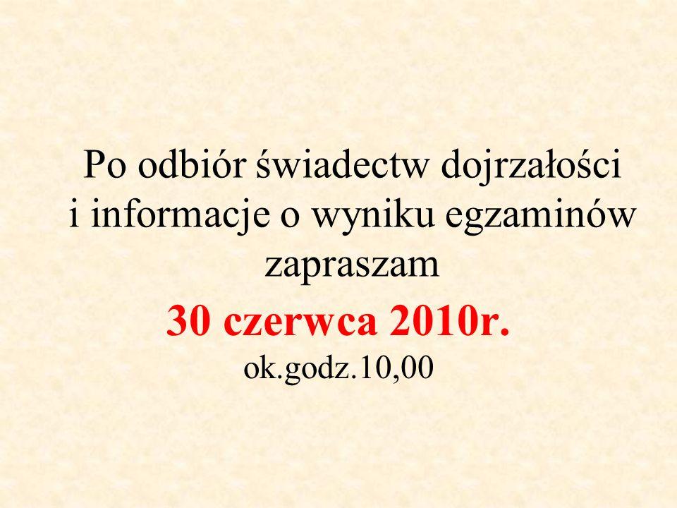 Po odbiór świadectw dojrzałości i informacje o wyniku egzaminów zapraszam 30 czerwca 2010r. ok.godz.10,00