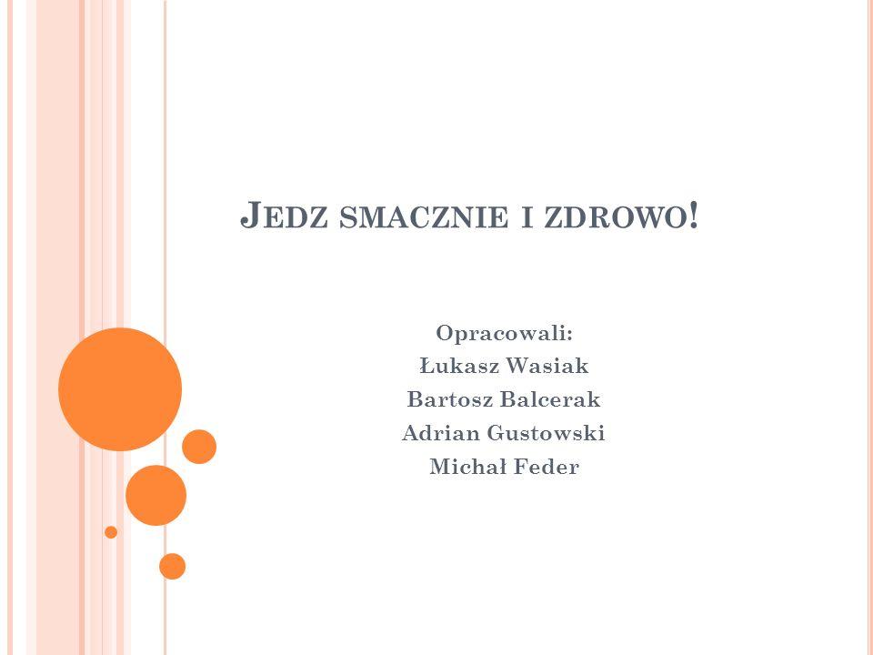 J EDZ SMACZNIE I ZDROWO ! Opracowali: Łukasz Wasiak Bartosz Balcerak Adrian Gustowski Michał Feder