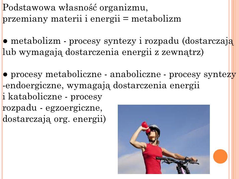 Podstawowa własność organizmu, przemiany materii i energii = metabolizm metabolizm - procesy syntezy i rozpadu (dostarczają lub wymagają dostarczenia