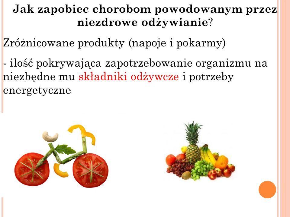 Jak zapobiec chorobom powodowanym przez niezdrowe odżywianie ? Zróżnicowane produkty (napoje i pokarmy) - ilość pokrywająca zapotrzebowanie organizmu