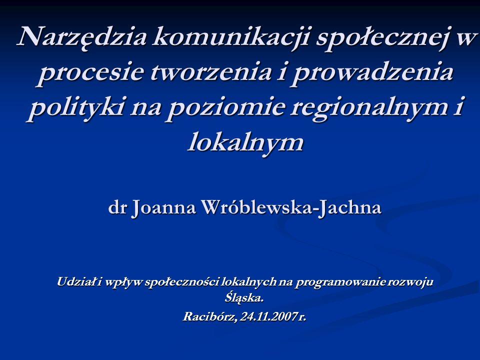 Narzędzia komunikacji społecznej w procesie tworzenia i prowadzenia polityki na poziomie regionalnym i lokalnym dr Joanna Wróblewska-Jachna Udział i w