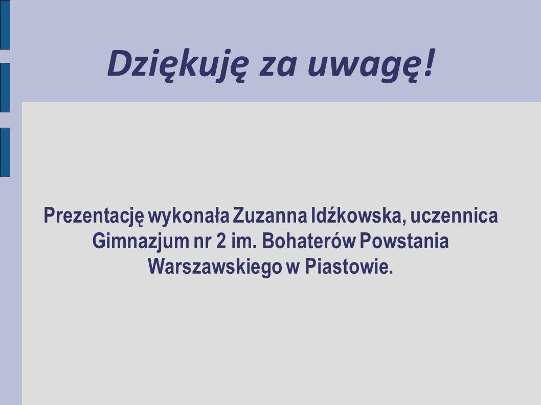 Dziękuję za uwagę! Prezentację wykonała Zuzanna Idźkowska, uczennica Gimnazjum nr 2 im. Bohaterów Powstania Warszawskiego w Piastowie.