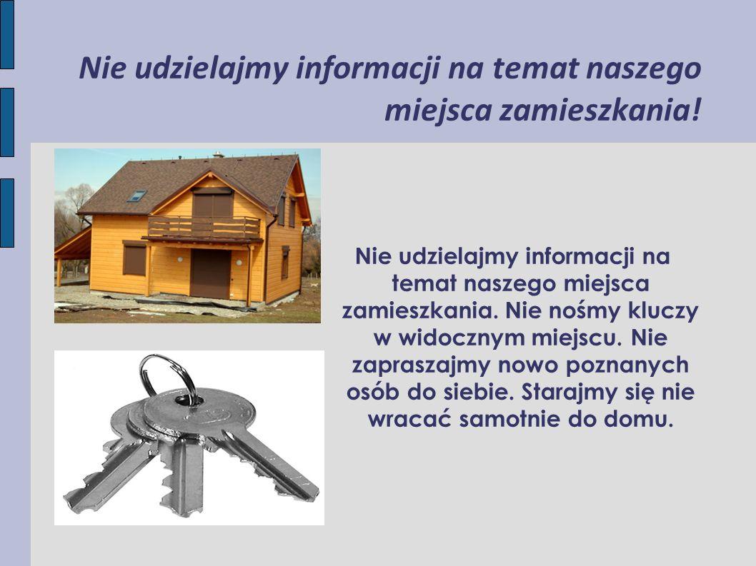 Nie udzielajmy informacji na temat naszego miejsca zamieszkania! Nie udzielajmy informacji na temat naszego miejsca zamieszkania. Nie nośmy kluczy w w