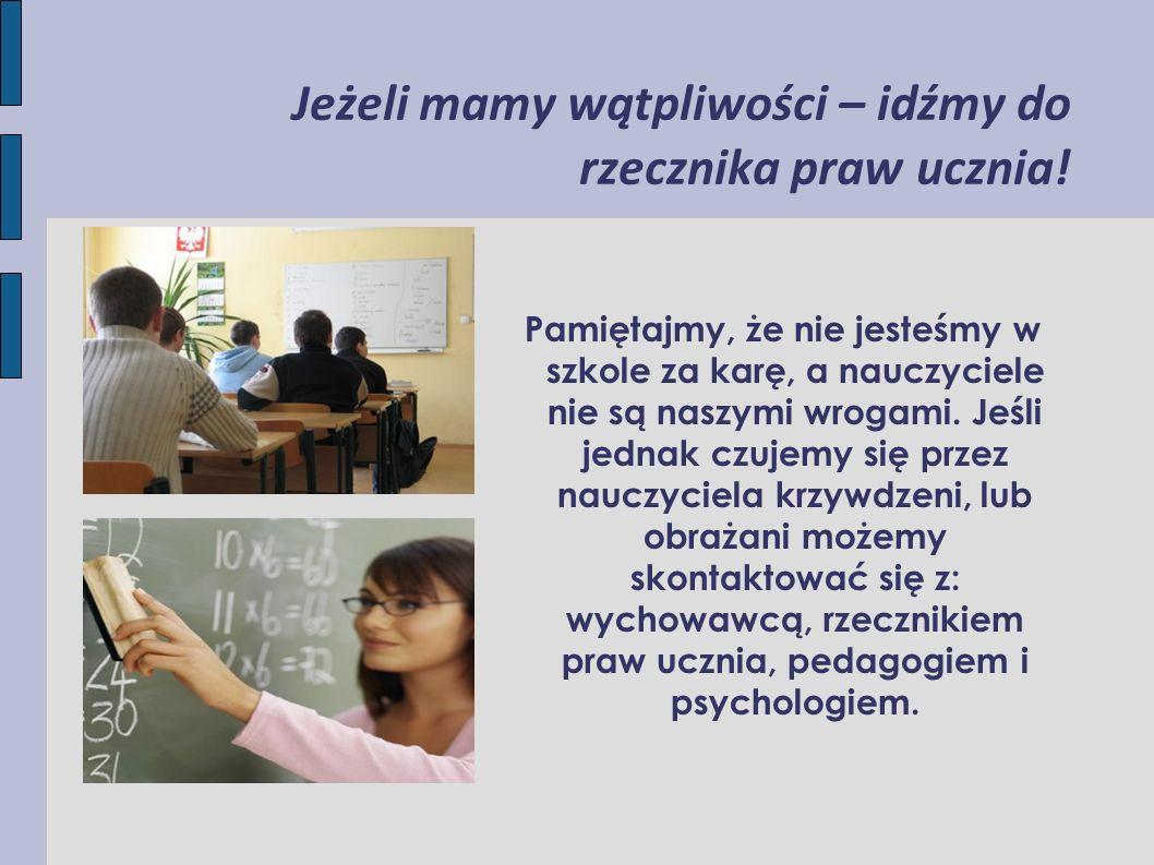Jeżeli mamy wątpliwości – idźmy do rzecznika praw ucznia! Pamiętajmy, że nie jesteśmy w szkole za karę, a nauczyciele nie są naszymi wrogami. Jeśli je