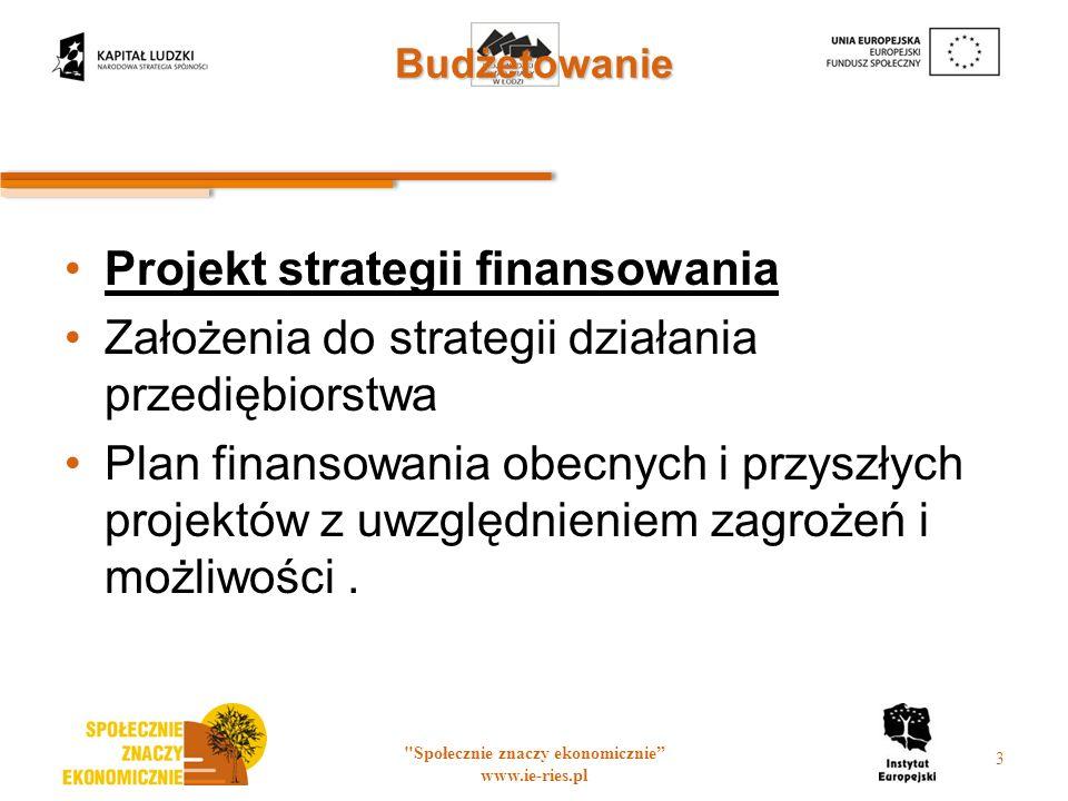 Budżetowanie Projekt strategii finansowania Założenia do strategii działania przediębiorstwa Plan finansowania obecnych i przyszłych projektów z uwzględnieniem zagrożeń i możliwości.