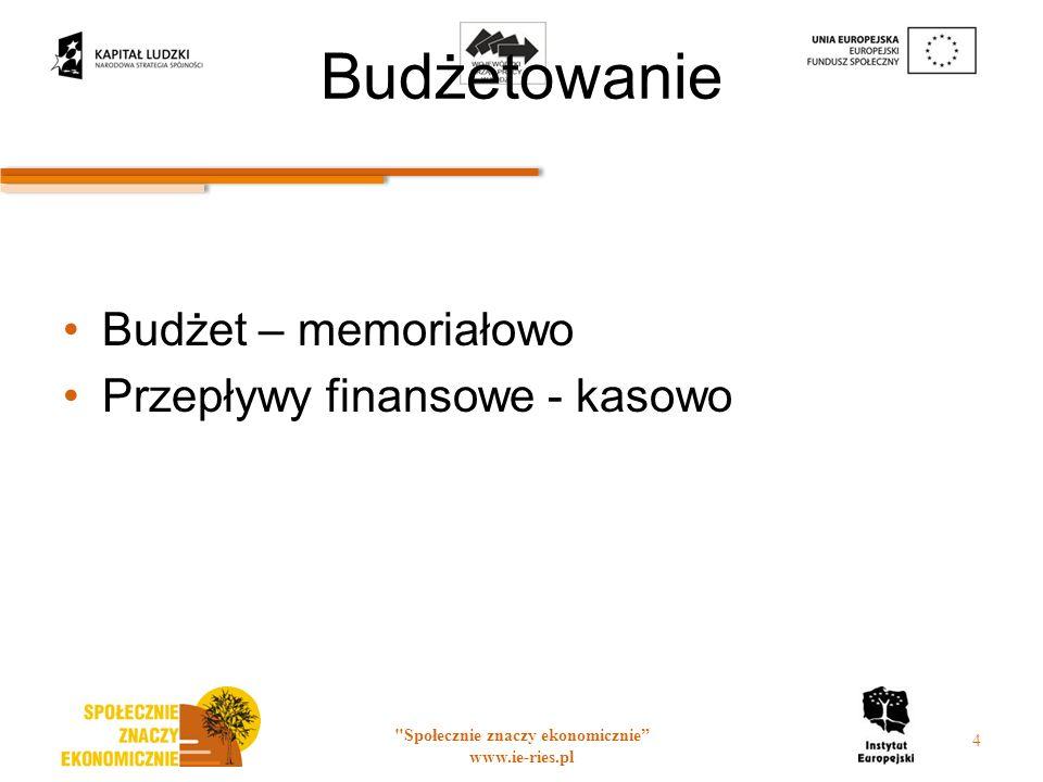 Budżetowanie Budżet – memoriałowo Przepływy finansowe - kasowo Społecznie znaczy ekonomicznie www.ie-ries.pl 4