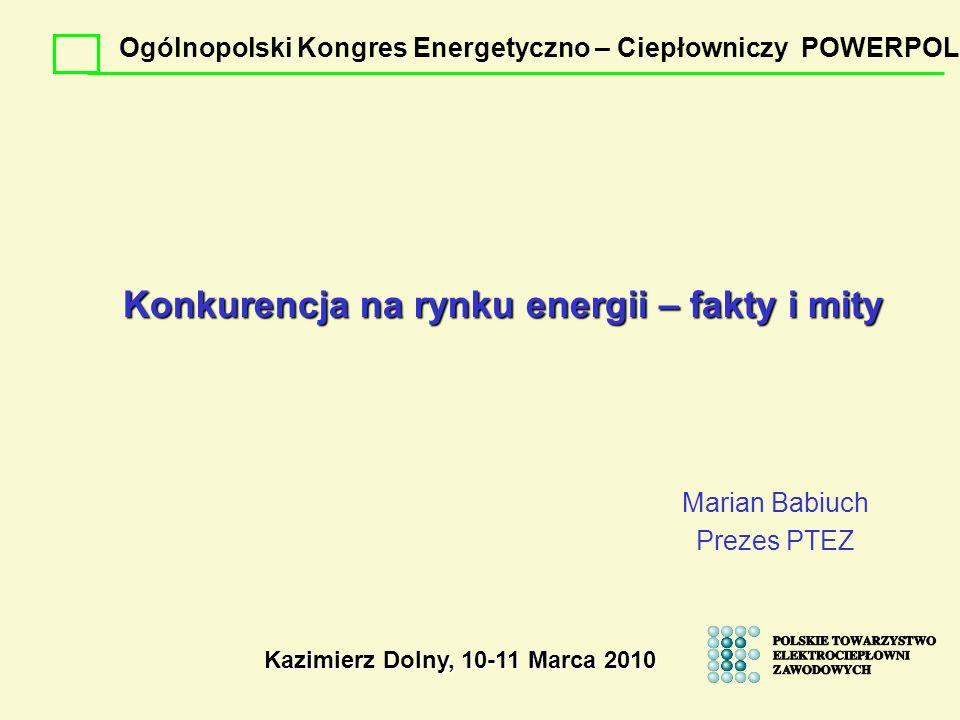 Konkurencja na rynku energii – fakty i mity Marian Babiuch Prezes PTEZ Kazimierz Dolny, 10-11 Marca 2010 Ogólnopolski Kongres Energetyczno – Ciepłowni