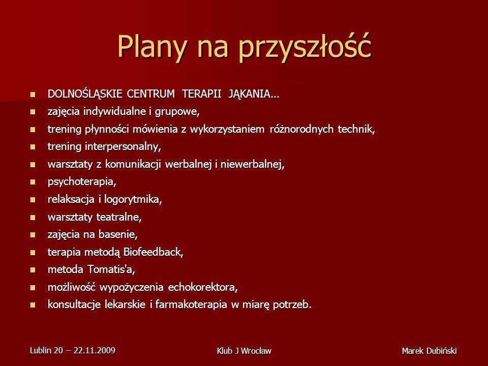 Lublin 20 22.11.2009 Marek DubińskiKlub J Wrocław Plany na przyszłość DOLNOŚLĄSKIE CENTRUM TERAPII JĄKANIA...