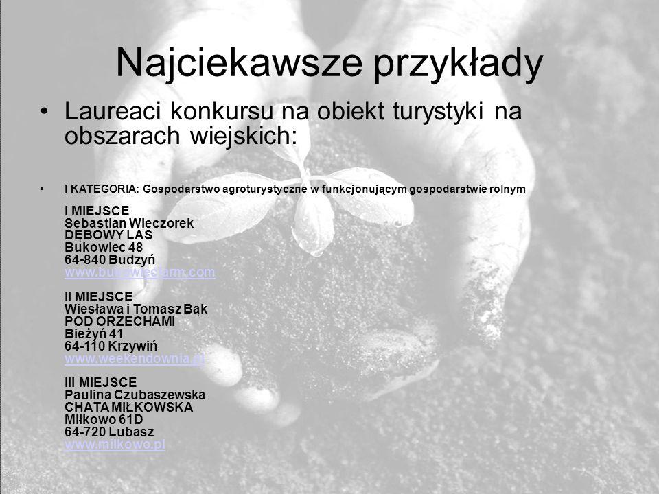 Najciekawsze przykłady Laureaci konkursu na obiekt turystyki na obszarach wiejskich: I KATEGORIA: Gospodarstwo agroturystyczne w funkcjonującym gospodarstwie rolnym I MIEJSCE Sebastian Wieczorek DĘBOWY LAS Bukowiec 48 64-840 Budzyń www.bukowiecfarm.com II MIEJSCE Wiesława i Tomasz Bąk POD ORZECHAMI Bieżyń 41 64-110 Krzywiń www.weekendownia.pl III MIEJSCE Paulina Czubaszewska CHATA MIŁKOWSKA Miłkowo 61D 64-720 Lubasz www.milkowo.pl www.bukowiecfarm.com www.weekendownia.pl www.milkowo.pl