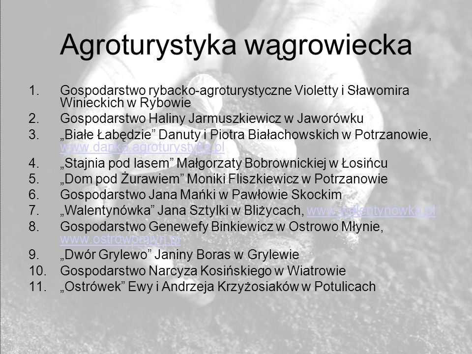 Agroturystyka wągrowiecka 1.Gospodarstwo rybacko-agroturystyczne Violetty i Sławomira Winieckich w Rybowie 2.Gospodarstwo Haliny Jarmuszkiewicz w Jaworówku 3.Białe Łabędzie Danuty i Piotra Białachowskich w Potrzanowie, www.danka.agroturystyka.pl www.danka.agroturystyka.pl 4.Stajnia pod lasem Małgorzaty Bobrownickiej w Łosińcu 5.Dom pod Żurawiem Moniki Fliszkiewicz w Potrzanowie 6.Gospodarstwo Jana Mańki w Pawłowie Skockim 7.Walentynówka Jana Sztylki w Bliżycach, www.walentynowka.plwww.walentynowka.pl 8.Gospodarstwo Genewefy Binkiewicz w Ostrowo Młynie, www.ostrowomlyn.pl www.ostrowomlyn.pl 9.Dwór Grylewo Janiny Boras w Grylewie 10.Gospodarstwo Narcyza Kosińskiego w Wiatrowie 11.Ostrówek Ewy i Andrzeja Krzyżosiaków w Potulicach