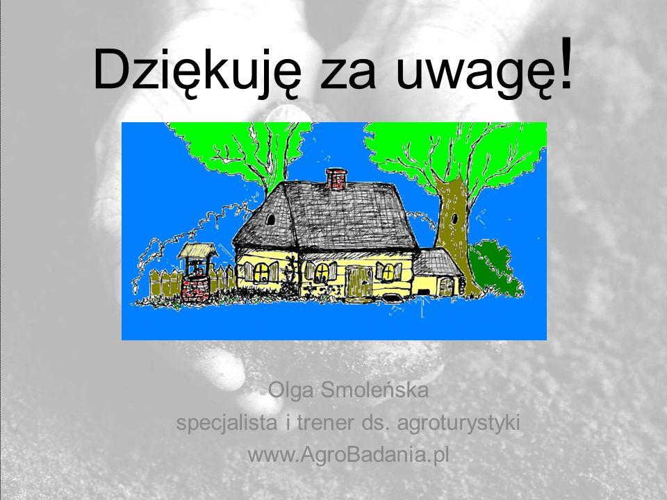 Dziękuję za uwagę ! Olga Smoleńska specjalista i trener ds. agroturystyki www.AgroBadania.pl