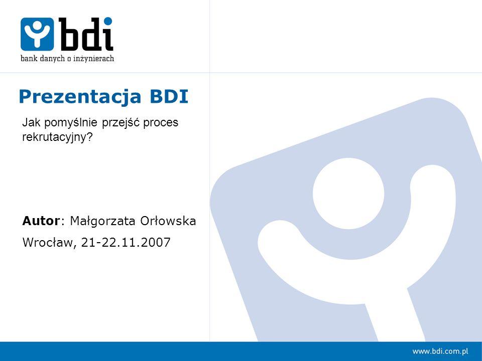 Prezentacja BDI Autor: Małgorzata Orłowska Wrocław, 21-22.11.2007 Jak pomyślnie przejść proces rekrutacyjny?