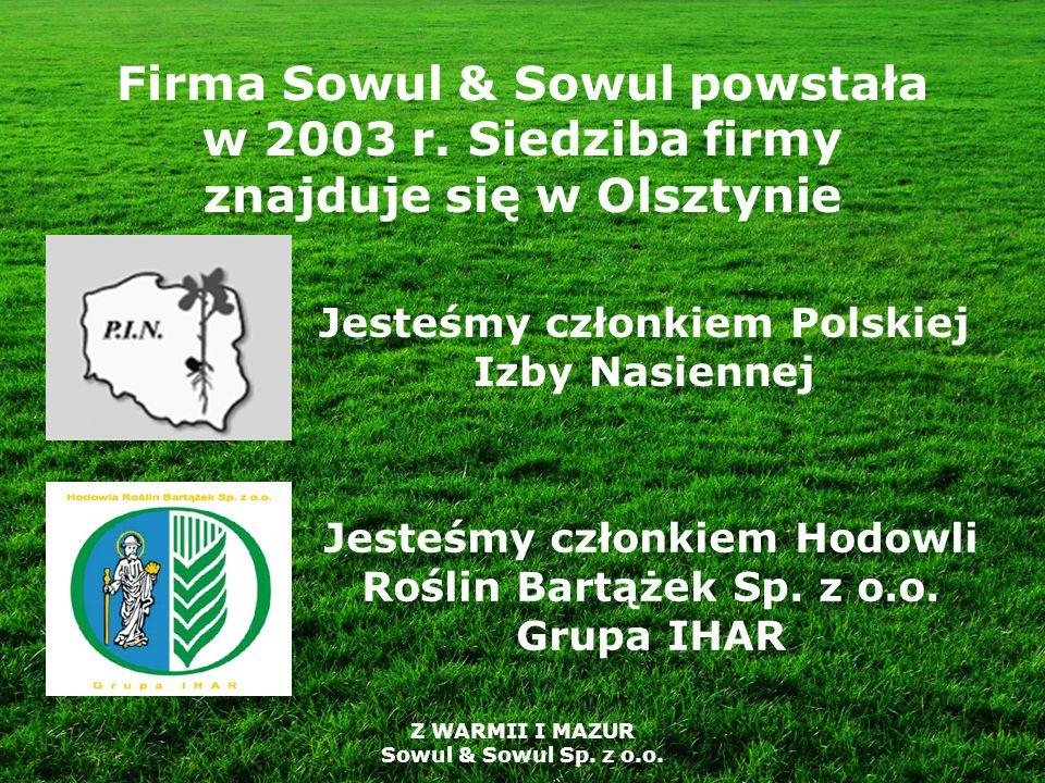 Firma Sowul & Sowul powstała w 2003 r. Siedziba firmy znajduje się w Olsztynie Jesteśmy członkiem Polskiej Izby Nasiennej Jesteśmy członkiem Hodowli R