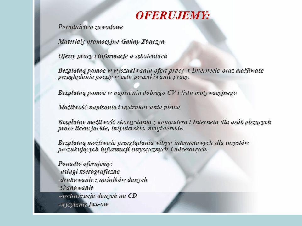 Poradnictwo zawodowe Materiały promocyjne Gminy Zbuczyn Oferty pracy i informacje o szkoleniach Bezpłatną pomoc w wyszukiwaniu ofert pracy w Internecie oraz możliwość przeglądania poczty w celu poszukiwania pracy.