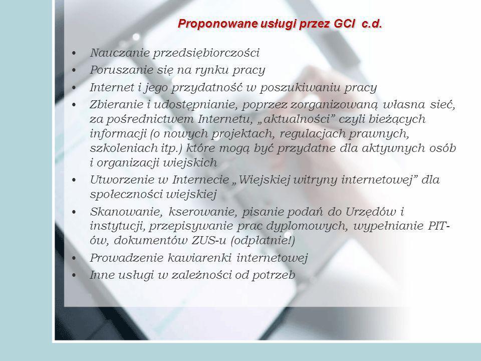 Nauczanie przedsiębiorczości Poruszanie się na rynku pracy Internet i jego przydatność w poszukiwaniu pracy Zbieranie i udostępnianie, poprzez zorganizowaną własna sieć, za pośrednictwem Internetu, aktualności czyli bieżących informacji (o nowych projektach, regulacjach prawnych, szkoleniach itp.) które mogą być przydatne dla aktywnych osób i organizacji wiejskich Utworzenie w Internecie Wiejskiej witryny internetowej dla społeczności wiejskiej Skanowanie, kserowanie, pisanie podań do Urzędów i instytucji, przepisywanie prac dyplomowych, wypełnianie PIT- ów, dokumentów ZUS-u (odpłatnie!) Prowadzenie kawiarenki internetowej Inne usługi w zależności od potrzeb Proponowane usługi przez GCI c.d.