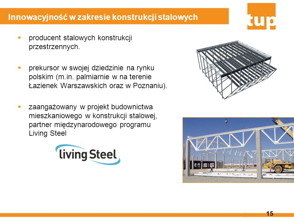 15 Innowacyjność w zakresie konstrukcji stalowych producent stalowych konstrukcji przestrzennych. prekursor w swojej dziedzinie na rynku polskim (m.in