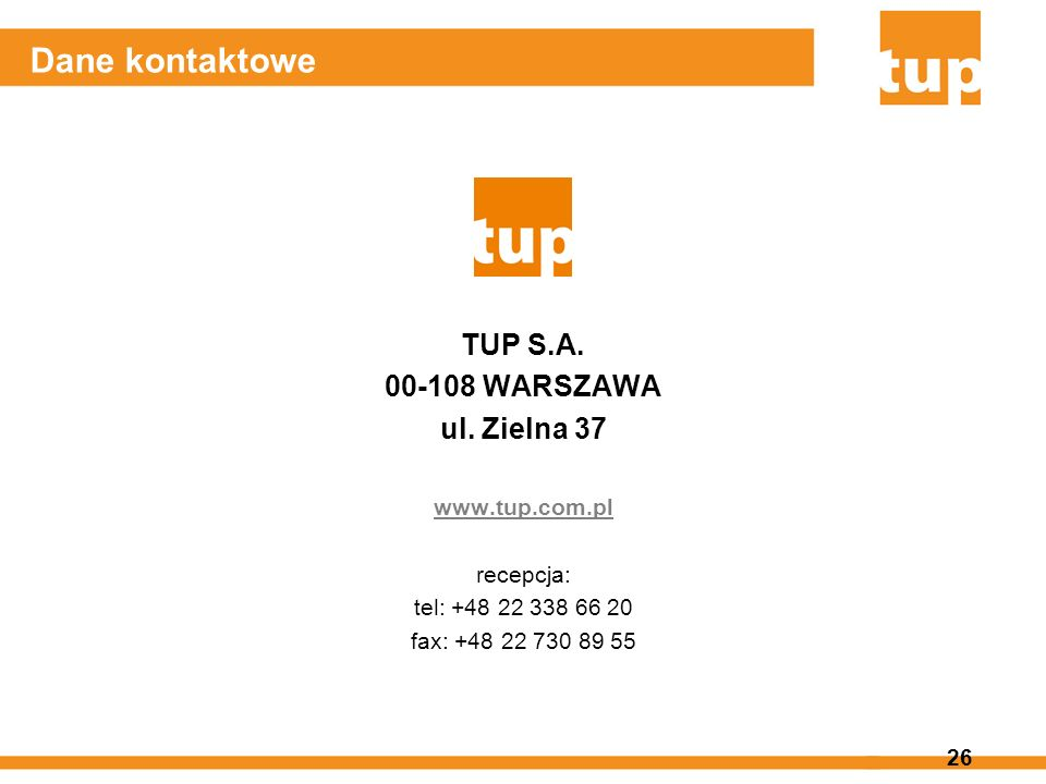 26 Dane kontaktowe TUP S.A. 00-108 WARSZAWA ul. Zielna 37 www.tup.com.pl recepcja: tel: +48 22 338 66 20 fax: +48 22 730 89 55