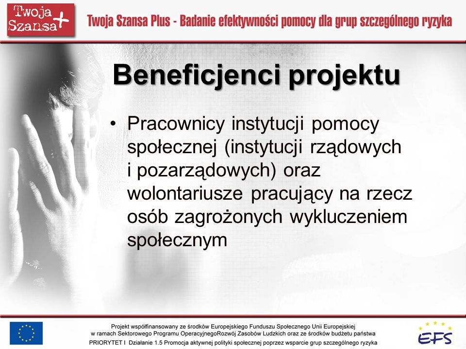 Beneficjenci projektu Pracownicy instytucji pomocy społecznej (instytucji rządowych i pozarządowych) oraz wolontariusze pracujący na rzecz osób zagroż