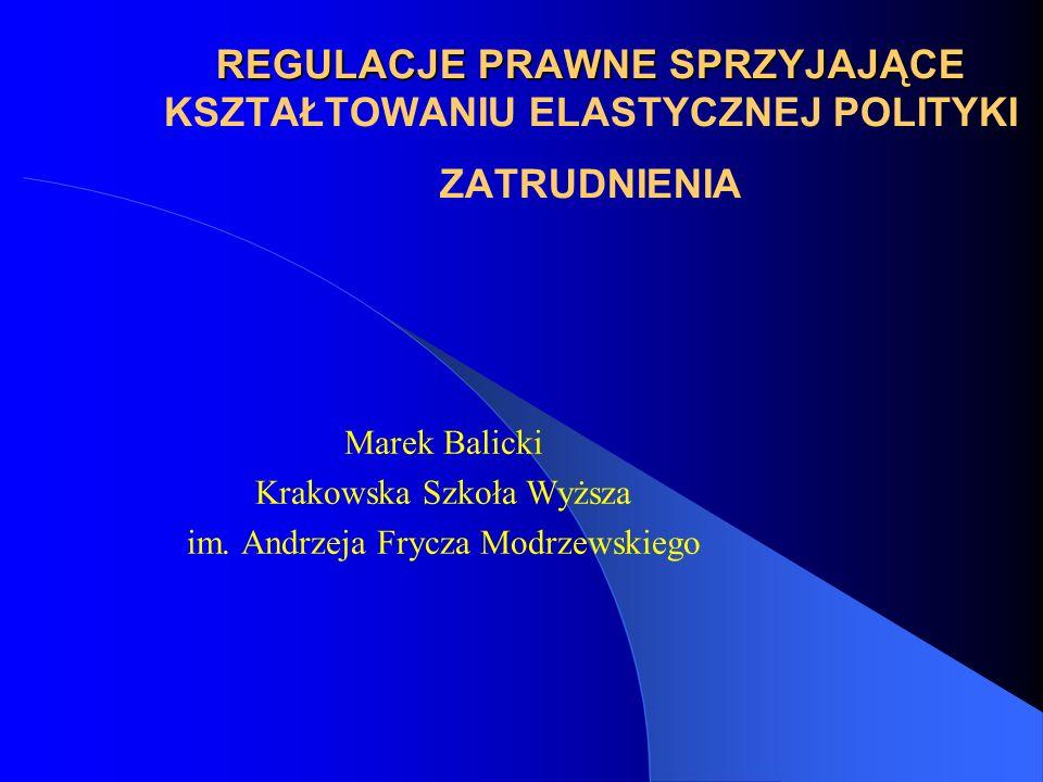 REGULACJE PRAWNE SPRZYJAJĄCE REGULACJE PRAWNE SPRZYJAJĄCE KSZTAŁTOWANIU ELASTYCZNEJ POLITYKI ZATRUDNIENIA Marek Balicki Krakowska Szkoła Wyższa im. An