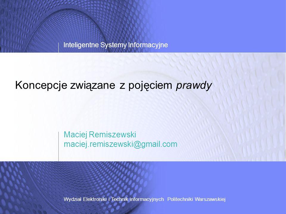 Koncepcje związane z pojęciem prawdy Inteligentne Systemy Informacyjne Wydział Elektroniki i Technik informacyjnych Politechniki Warszawskiej Maciej R