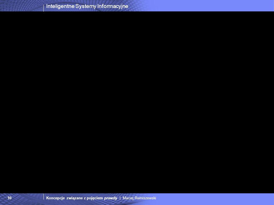 Inteligentne Systemy Informacyjne Koncepcje związane z pojęciem prawdy | Maciej Remiszewski10
