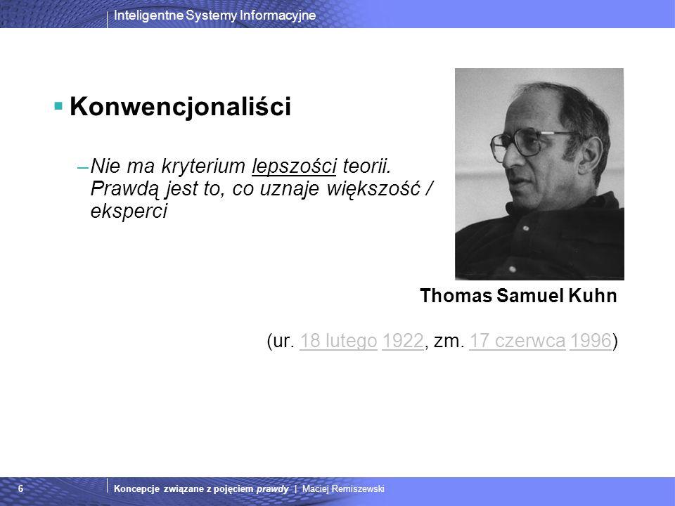 Inteligentne Systemy Informacyjne Koncepcje związane z pojęciem prawdy | Maciej Remiszewski6 Konwencjonaliści –Nie ma kryterium lepszości teorii. Praw