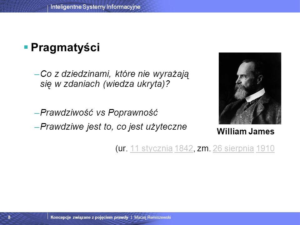Inteligentne Systemy Informacyjne Koncepcje związane z pojęciem prawdy | Maciej Remiszewski8 Pragmatyści –Co z dziedzinami, które nie wyrażają się w z