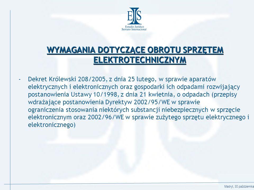 Madryt, 30 października 2008 WYMAGANIA DOTYCZĄCE OBROTU SPRZĘTEM ELEKTROTECHNICZNYM -Dekret Królewski 208/2005, z dnia 25 lutego, w sprawie aparatów elektrycznych i elektronicznych oraz gospodarki ich odpadami rozwijający postanowienia Ustawy 10/1998, z dnia 21 kwietnia, o odpadach (przepisy wdrażające postanowienia Dyrektyw 2002/95/WE w sprawie ograniczenia stosowania niektórych substancji niebezpiecznych w sprzęcie elektronicznym oraz 2002/96/WE w sprawie zużytego sprzętu elektrycznego i elektronicznego)
