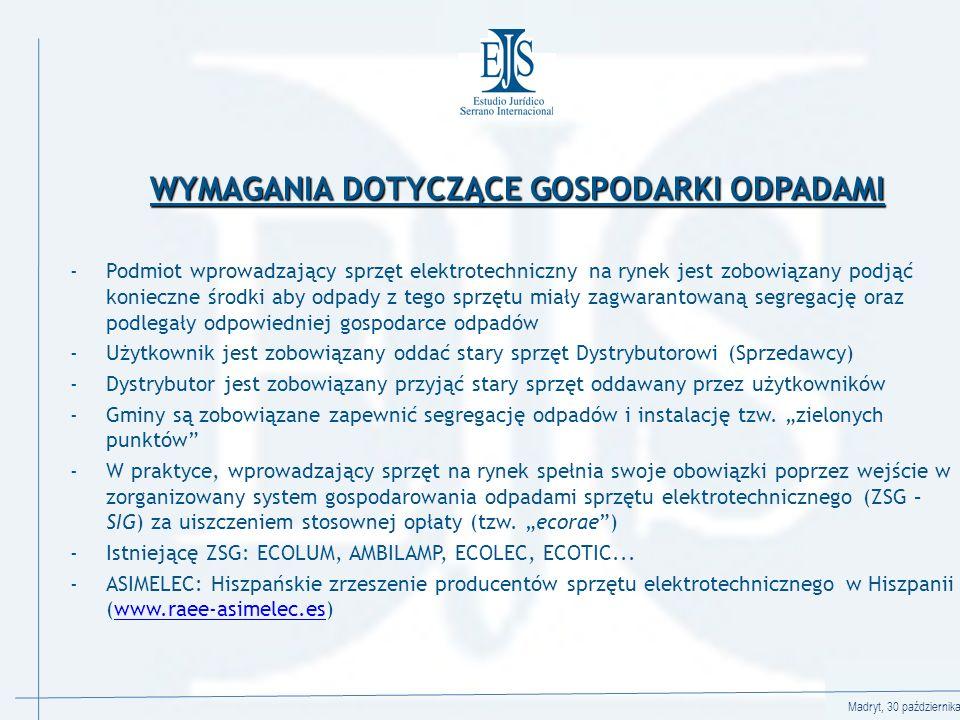 Madryt, 30 października 2008 WYMAGANIA DOTYCZĄCE GOSPODARKI ODPADAMI -Podmiot wprowadzający sprzęt elektrotechniczny na rynek jest zobowiązany podjąć konieczne środki aby odpady z tego sprzętu miały zagwarantowaną segregację oraz podlegały odpowiedniej gospodarce odpadów -Użytkownik jest zobowiązany oddać stary sprzęt Dystrybutorowi (Sprzedawcy) -Dystrybutor jest zobowiązany przyjąć stary sprzęt oddawany przez użytkowników -Gminy są zobowiązane zapewnić segregację odpadów i instalację tzw.
