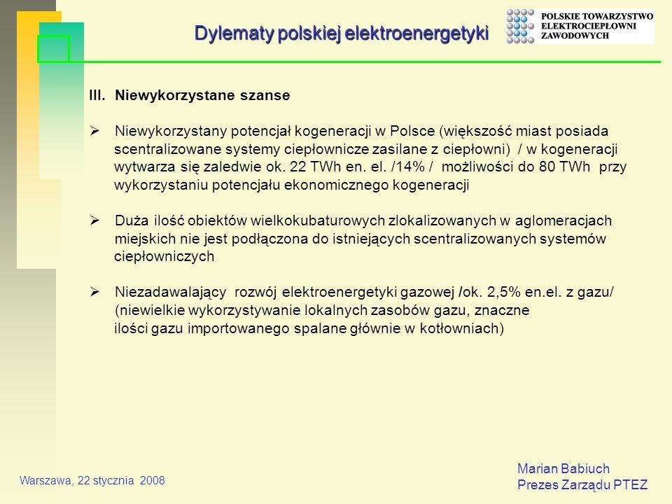 Marian Babiuch Prezes Zarządu PTEZ Warszawa, 22 stycznia 2008 III.Niewykorzystane szanse Niewykorzystany potencjał kogeneracji w Polsce (większość miast posiada scentralizowane systemy ciepłownicze zasilane z ciepłowni) / w kogeneracji wytwarza się zaledwie ok.