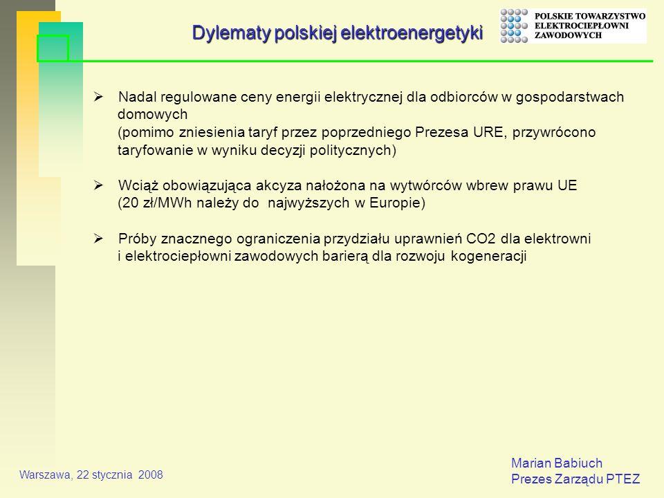 Marian Babiuch Prezes Zarządu PTEZ Warszawa, 22 stycznia 2008 Nadal regulowane ceny energii elektrycznej dla odbiorców w gospodarstwach domowych (pomimo zniesienia taryf przez poprzedniego Prezesa URE, przywrócono taryfowanie w wyniku decyzji politycznych) Wciąż obowiązująca akcyza nałożona na wytwórców wbrew prawu UE (20 zł/MWh należy do najwyższych w Europie) Próby znacznego ograniczenia przydziału uprawnień CO2 dla elektrowni i elektrociepłowni zawodowych barierą dla rozwoju kogeneracji Dylematy polskiej elektroenergetyki