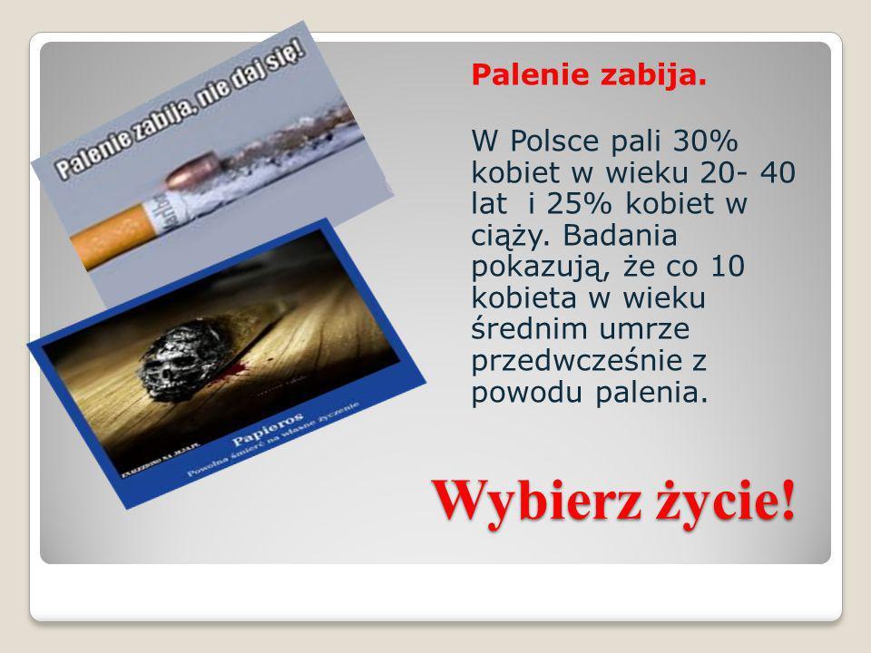 Wybierz życie! Palenie zabija. W Polsce pali 30% kobiet w wieku 20- 40 lat i 25% kobiet w ciąży. Badania pokazują, że co 10 kobieta w wieku średnim um
