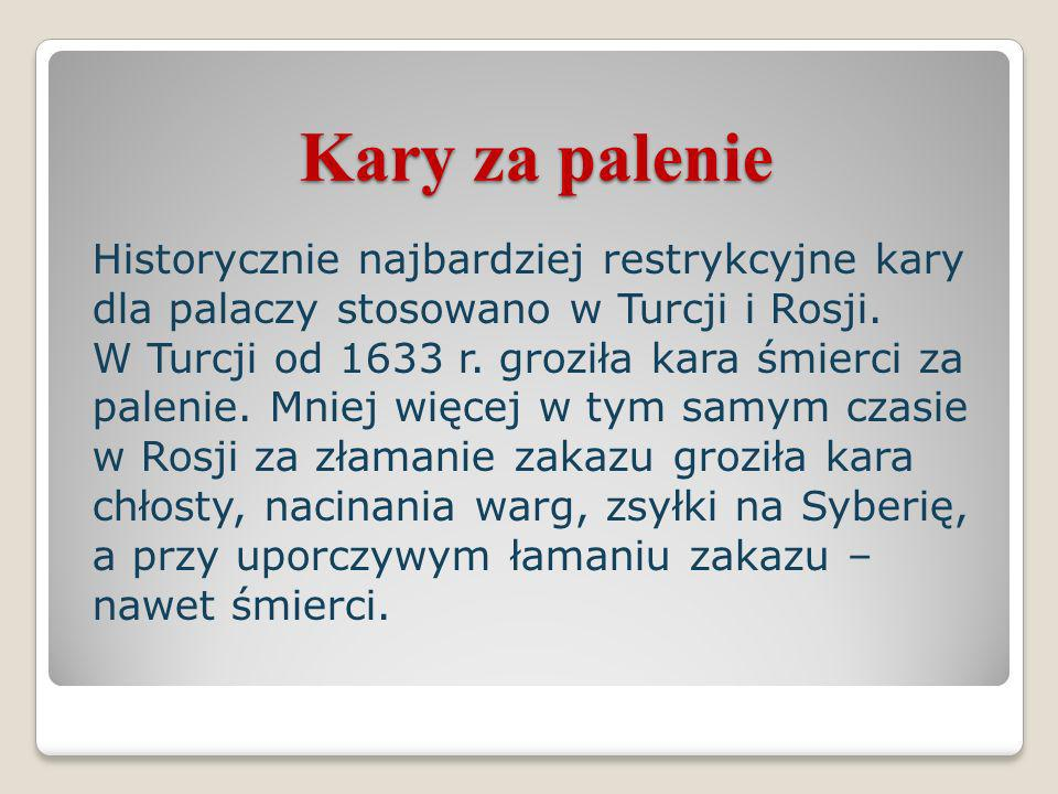 Kary za palenie Historycznie najbardziej restrykcyjne kary dla palaczy stosowano w Turcji i Rosji. W Turcji od 1633 r. groziła kara śmierci za palenie
