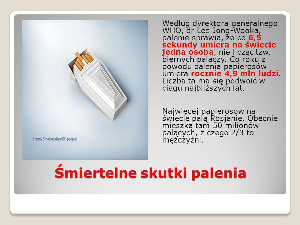 Śmiertelne skutki palenia Według dyrektora generalnego WHO, dr Lee Jong-Wooka, palenie sprawia, że co 6,5 sekundy umiera na świecie jedna osoba, nie l