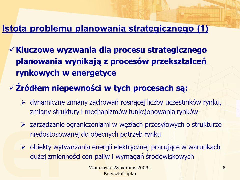 8 Istota problemu planowania strategicznego (1) Kluczowe wyzwania dla procesu strategicznego planowania wynikają z procesów przekształceń rynkowych w energetyce Źródłem niepewności w tych procesach są: dynamiczne zmiany zachowań rosnącej liczby uczestników rynku, zmiany struktury i mechanizmów funkcjonowania rynków zarządzanie ograniczeniami w węzłach przesyłowych o strukturze niedostosowanej do obecnych potrzeb rynku obiekty wytwarzania energii elektrycznej pracujące w warunkach dużej zmienności cen paliw i wymagań środowiskowych 8Warszawa, 28 sierpnia 2009r.