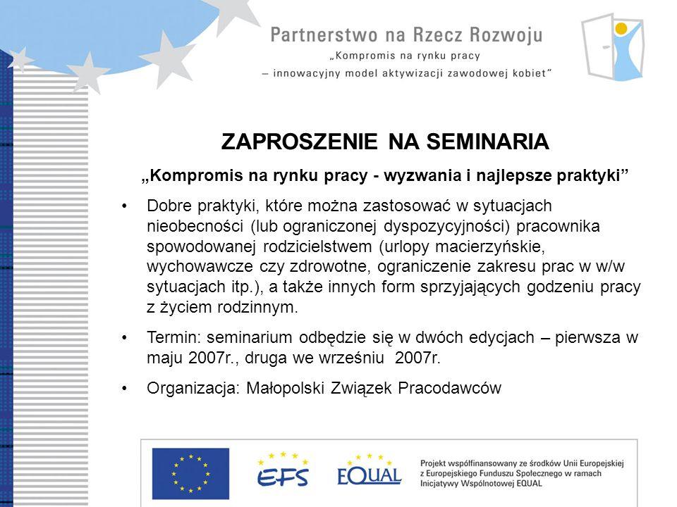 Development Partnership Compromise on labour market – innovative model of women professional reintegration ZAPROSZENIE NA SEMINARIA Kobieta wartościowy pracownik Zaprezentowana zostanie sytuacja kobiet na rynku pracy oraz korzyści wynikające ze stosowania rozwiązań pro rodzinnych (m.in.