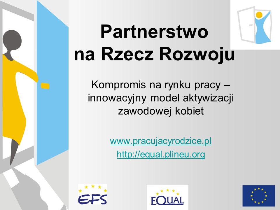Partnerstwo na Rzecz Rozwoju misja W ramach projektu Kompromis na rynku pracy – innowacyjny model aktywizacji zawodowej kobiet Partnerstwo dąży do wypracowania pakietu działań, które umożliwią skuteczny powrót na rynek pracy rodzicom, głównie kobietom, po okresie przerwy związanej z urodzeniem i opieką nad dzieckiem oraz ich aktywizację w trakcie przebywania na urlopie wychowawczym i macierzyńskim