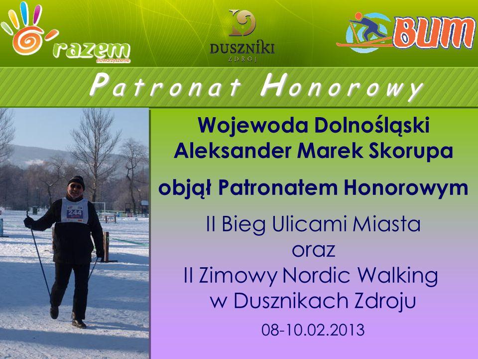 P a t r o n a t H o n o r o w y Wojewoda Dolnośląski Aleksander Marek Skorupa objął Patronatem Honorowym II Bieg Ulicami Miasta oraz II Zimowy Nordic Walking w Dusznikach Zdroju 08-10.02.2013