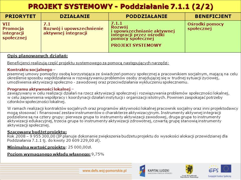 PRIORYTETDZIAŁANIE PODDZIAŁANIEBENEFICJENT VII Promocja integracji społecznej 7.1 Rozwój i upowszechnienie aktywnej integracji 7.1.1 Rozwój i upowszechnianie aktywnej integracji przez ośrodki pomocy społecznej PROJEKT SYSTEMOWY Ośrodki pomocy społecznej Opis planowanych działań: Beneficjenci realizują część projektu systemowego za pomocą następujących narzędzi: Kontraktu socjalnego – pisemnej umowy pomiędzy osobą korzystająca ze świadczeń pomocy społecznej a pracownikiem socjalnym, mającą na celu określenie sposobu współdziałania w rozwiązywaniu problemów osoby znajdującej się w trudnej sytuacji życiowej, umożliwienia aktywizacji społeczno - zawodowej oraz przeciwdziałania wykluczeniu społecznemu.