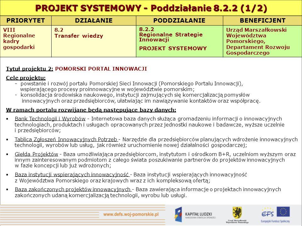 PRIORYTETDZIAŁANIEPODDZIAŁANIEBENEFICJENT VIII Regionalne kadry gospodarki 8.2 Transfer wiedzy 8.2.2 Regionalne Strategie Innowacji PROJEKT SYSTEMOWY Urząd Marszałkowski Województwa Pomorskiego, Departament Rozwoju Gospodarczego Tytuł projektu 2: POMORSKI PORTAL INNOWACJI Cele projektu: - powstanie i rozwój portalu Pomorskiej Sieci Innowacji (Pomorskiego Portalu Innowacji), wspierającego procesy proinnowacyjne w województwie pomorskim; - konsolidacja środowiska naukowego, instytucji zajmujących się komercjalizacją pomysłów innowacyjnych oraz przedsiębiorców, ułatwiając im nawiązywanie kontaktów oraz współpracę.
