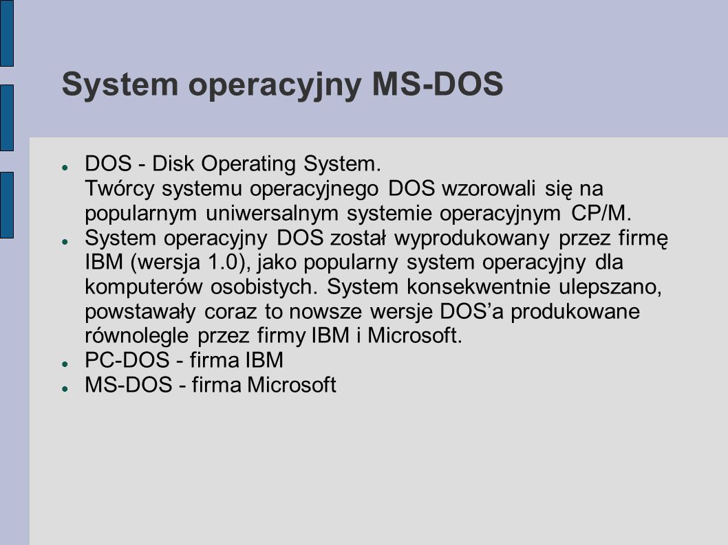 System operacyjny MS-DOS DOS - Disk Operating System. Twórcy systemu operacyjnego DOS wzorowali się na popularnym uniwersalnym systemie operacyjnym CP