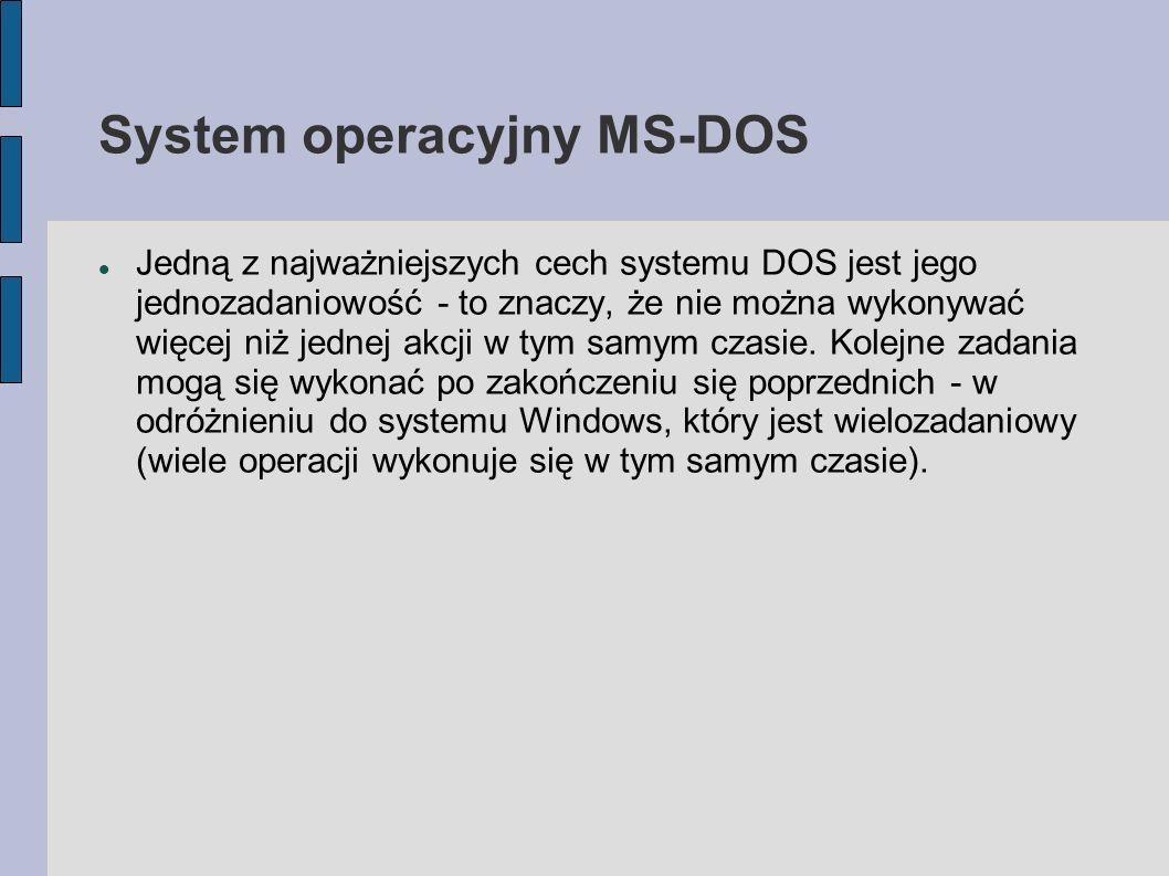 System operacyjny MS-DOS Jedną z najważniejszych cech systemu DOS jest jego jednozadaniowość - to znaczy, że nie można wykonywać więcej niż jednej akc