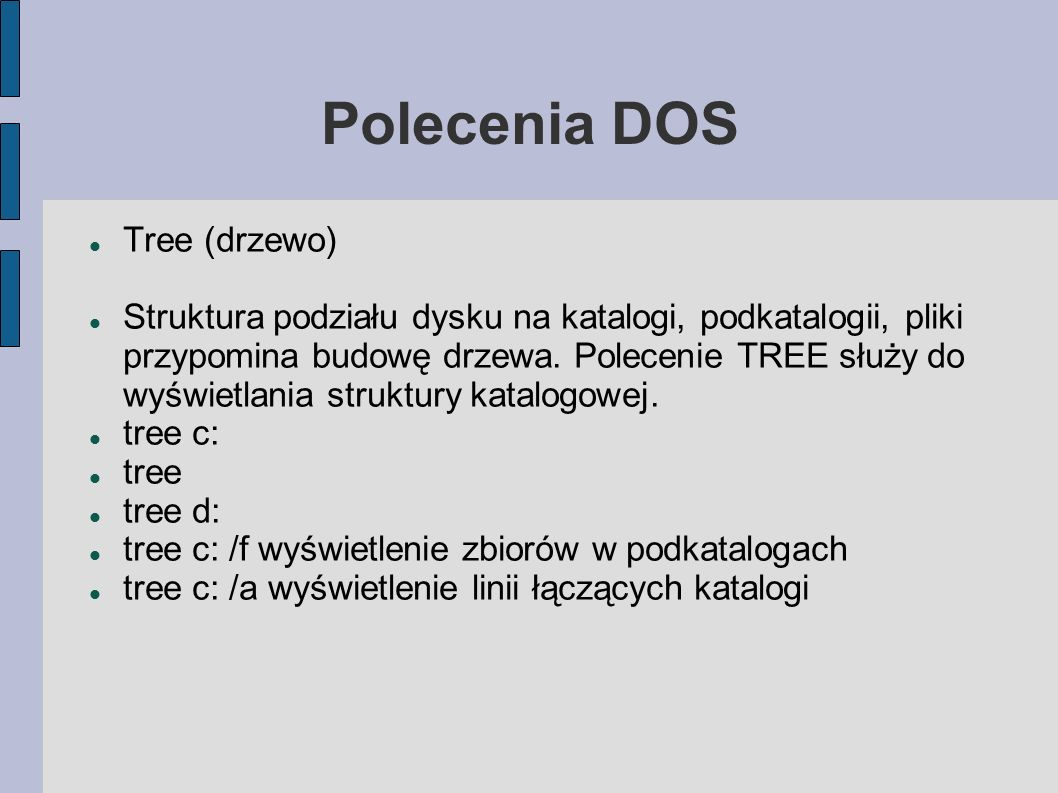 Polecenia DOS Tree (drzewo) Struktura podziału dysku na katalogi, podkatalogii, pliki przypomina budowę drzewa. Polecenie TREE służy do wyświetlania s