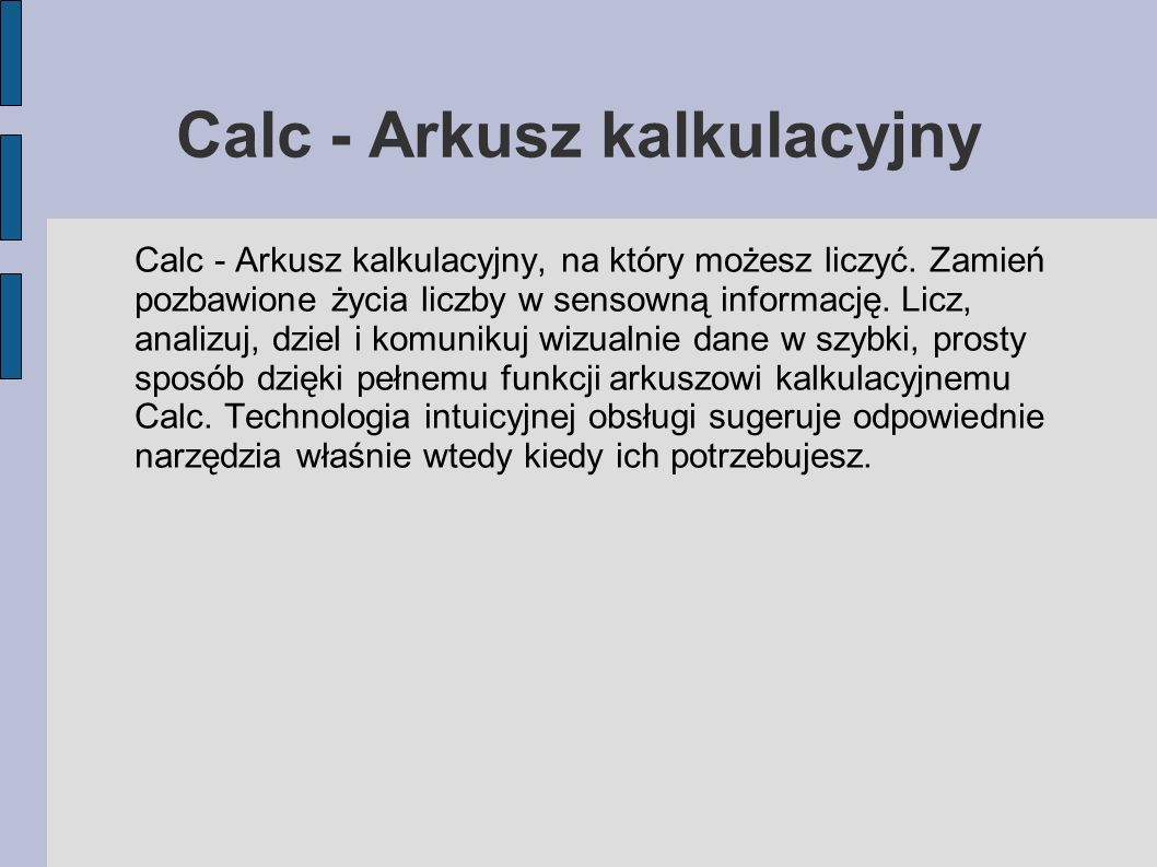 Calc - Arkusz kalkulacyjny Calc - Arkusz kalkulacyjny, na który możesz liczyć. Zamień pozbawione życia liczby w sensowną informację. Licz, analizuj, d